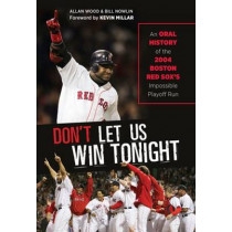 Don't Let Us Win Tonight: An Oral History of the 2004 Boston Red Sox's Impossible Playoff Run by Allan Wood, 9781600789137