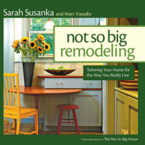 Not So Big Remodeling: Tailoring Your Home for the Way You Really Live by Sarah Susanka, 9781600858246