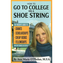 How to Go to College on a Shoestring: The Insiders Guide to Grants, Scholarships, Cheap Books, Fellowships & Other Financial Aid Secrets by Ann Marie O'Phelan, 9781601380203