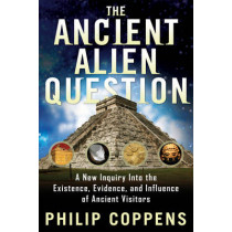Ancient Alien Question: A New Inquiry into the Existence, Evidence, and Influence of Ancient Visitors by Philip Coppens, 9781601631985