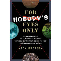 For Nobody's Eyes Only: Missing Government Files and Hidden Archives That Document the Truth Behind the Most Enduring Conspiracy Theories by Nick Redfern, 9781601632883