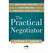 Practical Negotiator: How to Argue Your Point, Plead Your Case, and Prevail in Any Situation by Steven P. Cohen, 9781601632999
