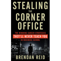 Stealing the Corner Office: The Winning Career Strategies They'Ll Never Teach You in Business School by Brendan Reid, 9781601633200