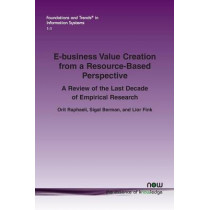 E-business Value Creation from a Resource-Based Perspective: A Review of the Last Decade of Empirical Research by Orit Raphaeli, 9781601988782