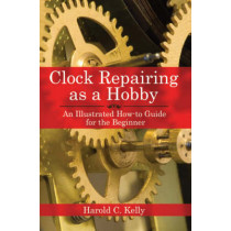 Clock Repairing as a Hobby: An Illustrated How-to Guide for the Beginner by Harold Caleb Kelly, 9781602391536