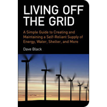 Living Off the Grid: A Simple Guide to Creating and Maintaining a Self-Reliant Supply of Energy, Water, Shelter, and More by David Black, 9781602393165