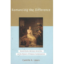 Romancing the Difference: Kenneth Burke, Bob Jones University, and the Rhetoric of Religious Fundamentalism by Camille K. Lewis, 9781602580039