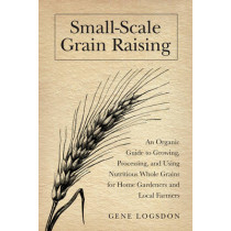 Small-Scale Grain Raising: An Organic Guide to Growing, Processing, and Using Nutritious Whole Grains, for Home Gardeners and Local Farmers by Gene Logsdon, 9781603580779