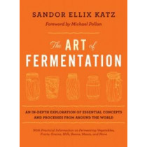 The Art of Fermentation: An In-Depth Exploration of Essential Concepts and Processes from Around the World by Sandor Ellix Katz, 9781603582865