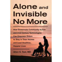 Alone and Invisible No More: How Grassroots Community Action and 21st Century Technologies Can Empower Elders to Stay in Their Homes and Lead Healthier, Happier Lives by Allan S. Teel, 9781603583794