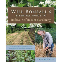 Will Bonsall's Essential Guide to Radical, Self-Reliant Gardening: Innovative Techniques for Growing Vegetables, Pulses, Grains, and Perennial Food Crops While Minimizing the Use of Fossil Fuels and Animal Inputs by Will Bonsall, 9781603584425