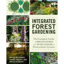 Integrated Forest Gardening: The Complete Guide to Polycultures and Plant Guilds in Permaculture Systems by Wayne Weiseman, 9781603584975