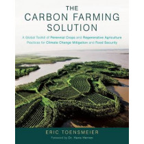 The Carbon Farming Solution: A Global Toolkit of Perennial Crops and Regenerative Agriculture Practices for Climate Change Mitigation and Food Security by Eric Toensmeier, 9781603585712