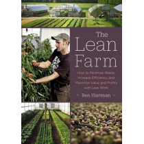 The Lean Farm: How to Minimize Waste, Increase Efficiency, and Maximize Value and Profits with Less Work by Ben Hartman, 9781603585927