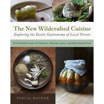 The New Wildcrafted Cuisine: Exploring the Exotic Gastronomy of Local Terroir by Pascal Baudar, 9781603586061