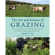 The Art and Science of Grazing: How Grass Farmers Can Create Sustainable Systems for Healthy Animals and Farm Ecosystems by Sarah Flack, 9781603586115