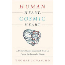 Human Heart, Cosmic Heart: A Doctor s Quest to Understand, Treat, and Prevent Cardiovascular Disease by Thomas Cowan, 9781603586191