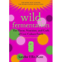 Wild Fermentation: The Flavor, Nutrition, and Craft of Live-Culture Foods by Sandor Ellix Katz, 9781603586283