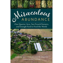 Miraculous Abundance: One Quarter Acre, Two French Farmers, and Enough Food to Feed the World by Charles Herve-Gruyer, 9781603586429