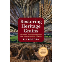 Restoring Heritage Grains: The Culture, Diversity, and Resilience of Landrace Wheat by Eli Rogosa, 9781603586702