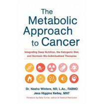 The Metabolic Approach to Cancer: Integrating Deep Nutrition, the Ketogenic Diet and Non-Toxic Bio-Individualized Therapies by Nasha Winters, 9781603586863