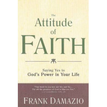 The Attitude of Faith: Saying Yes to God's Power in Your Life by Pastor Frank Damazio, 9781603741149