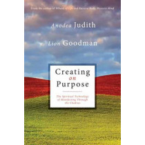 Creating on Purpose: The Spiritual Technology of Manifesting Through the Chakras by Anodea Judith, 9781604078527