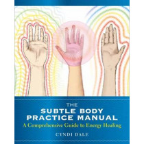 The Subtle Body Practice Manual: A Comprehensive Guide to Energy Healing by Cyndi Dale, 9781604078794