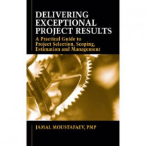 Delivering Exceptional Project Results: A Practical Guide to Project Selection, Scoping, Estimation and Mgnmt by Jamal Moustafaev, 9781604270402