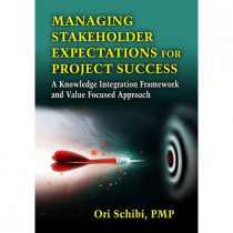 Managing Stakeholder Expectations: A Knowledge Integration Framework and Value Focused Approach by Ori Schibi, 9781604270860