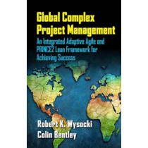 Global Complex Project Management: An Integrated Adaptive Agile and PRINCE2 Lean Framework for Achieving Success by Robert K. Wysocki, 9781604271263
