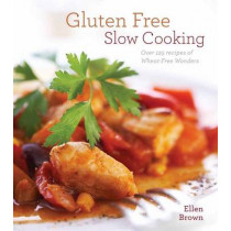 Gluten-Free Slow Cooking: Over 250 Recipes of Wheat-Free Wonders for The Electric Slow Cooker by Ellen Brown, 9781604332636