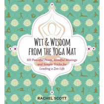 Wit and Wisdom from the Yoga Mat: 101 Peaceful Posts, Mindful Musings, and Simple Tricks for Leading a Zen Life by Rachel Scott, 9781604336757