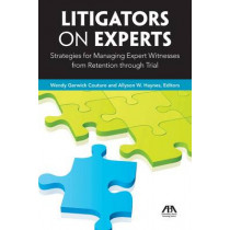 Litigators on Experts: Strategies for Managing Expert Witnesses from Retention Through Trial by Wendy Couture, 9781604429299