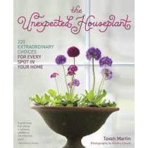 Unexpected Houseplant: 220 Extraordinary Choices for Every Spot in Your Home by Tovah Martin, 9781604692433