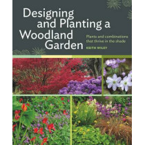 Designing and Planting a Woodland Garden: Plants and Combinations That Thrive in the Shade by Keith Wiley, 9781604693850