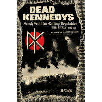 Dead Kennedys: Fresh Fruit for Rotting Vegetables, The Early Years by Alex Ogg, 9781604864892