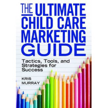 The Ultimate Child Care Marketing Guide: Tactics, Tools and Strategies for Success by Kris Murray, 9781605540832