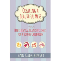 Creating a Beautiful Mess: Ten Essential Play Experiences for a Joyous Childhood by Ann Gadzikowski, 9781605543864