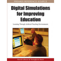 Digital Simulations for Improving Education: Learning Through Artificial Teaching Environments by David Gibson, 9781605663227