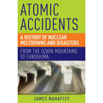 Atomic Accidents: A History of Nuclear Meltdowns and Disasters: From the Ozark Mountains to Fukushima by James Mahaffey, 9781605986807