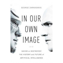 In Our Own Image: Savior or Destroyer? The History and Future of Artificial Intelligence by George Zarkadakis, 9781605989648