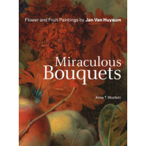 Miraculous Bouquets - Flower and Fruit Paintings by Jan Van Huysum by Anne T. Woollett, 9781606060902