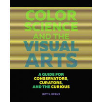 Color Science and the Visual Arts - A Guide for Conservations, Curators, and the Curious by Roy S. Berns, 9781606064818