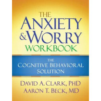 The Anxiety and Worry Workbook: The Cognitive Behavioral Solution by David A. Clark, 9781606239186