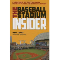The Baseball Stadium Insider: A Dissection of All Thirty Ballparks, Legendary Players, and Memorable Moments by Matt Lupica, 9781606352502