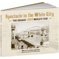 Spectacle in the White City: The Chicago 1893 World's Fair by Stanley Appelbaum, 9781606600061
