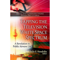 Tapping the Television White Space Spectrum: A Revolution in Public Airwave Use by Julie E. Hendriks, 9781606929568