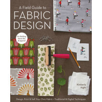 A Field Guide To Fabric Design: Design, Print & Sell Your Own Fabric * Traditional & Digital Techniques * for Quilting, Home Dec & Apparel by Kim Knight, 9781607053552
