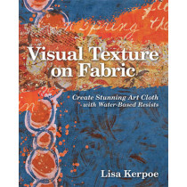 Visual Texture on Fabric: Create Stunning Art Cloth with Water-Based Resists by Lisa Kerpoe, 9781607054474